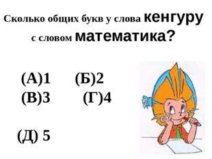 Сколько общих букв у слова кенгуру с словом математика? (А)1   (Б)2