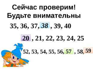 52, 53, 54, 55, 56, , 58, Сейчас проверим! Будьте внимательны 35, 36, 37, 38