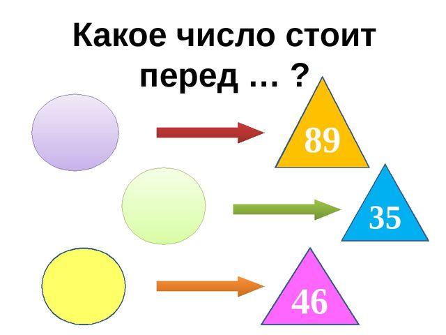 Какое число стоит перед … ? 89 35 46