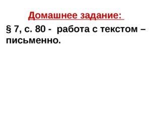 Домашнее задание: § 7, с. 80 - работа с текстом – письменно.