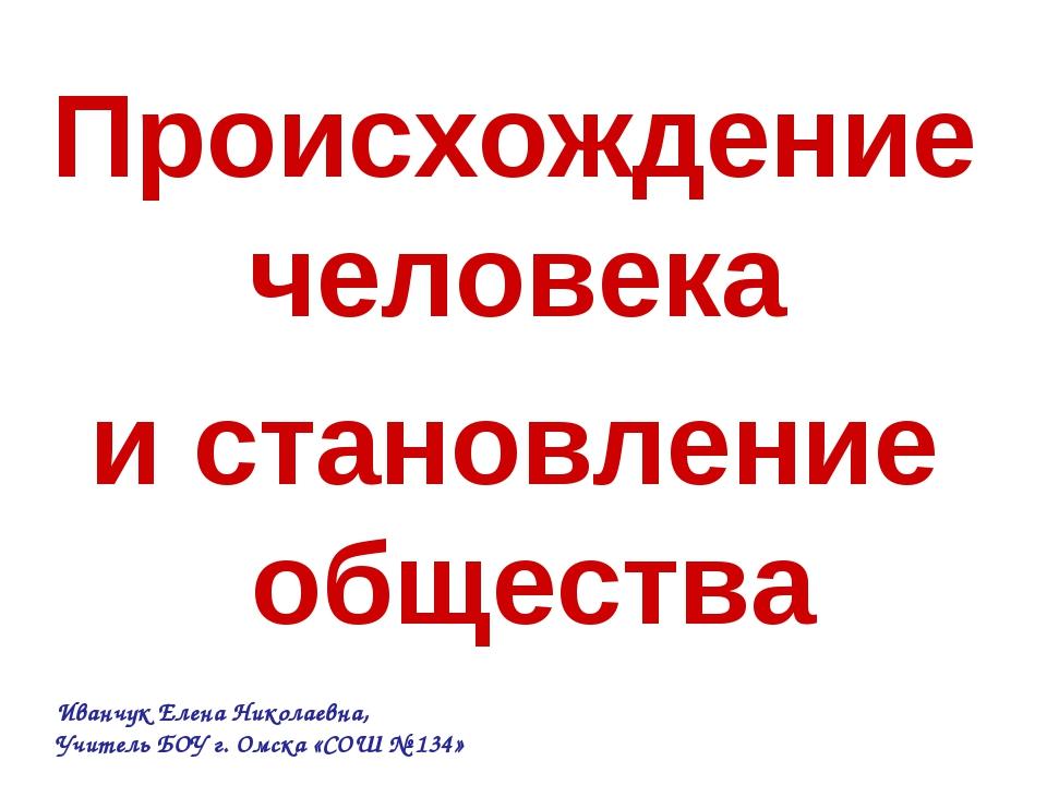 Происхождение человека и становление общества Иванчук Елена Николаевна, Учите...
