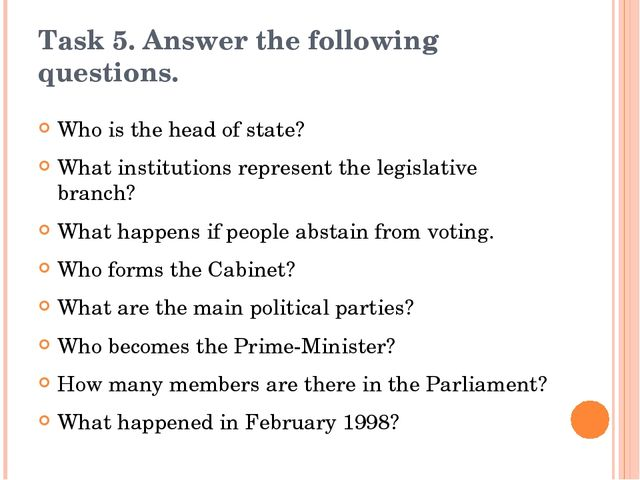 Task 5. Answer the following questions. Who is the head of state? What instit...