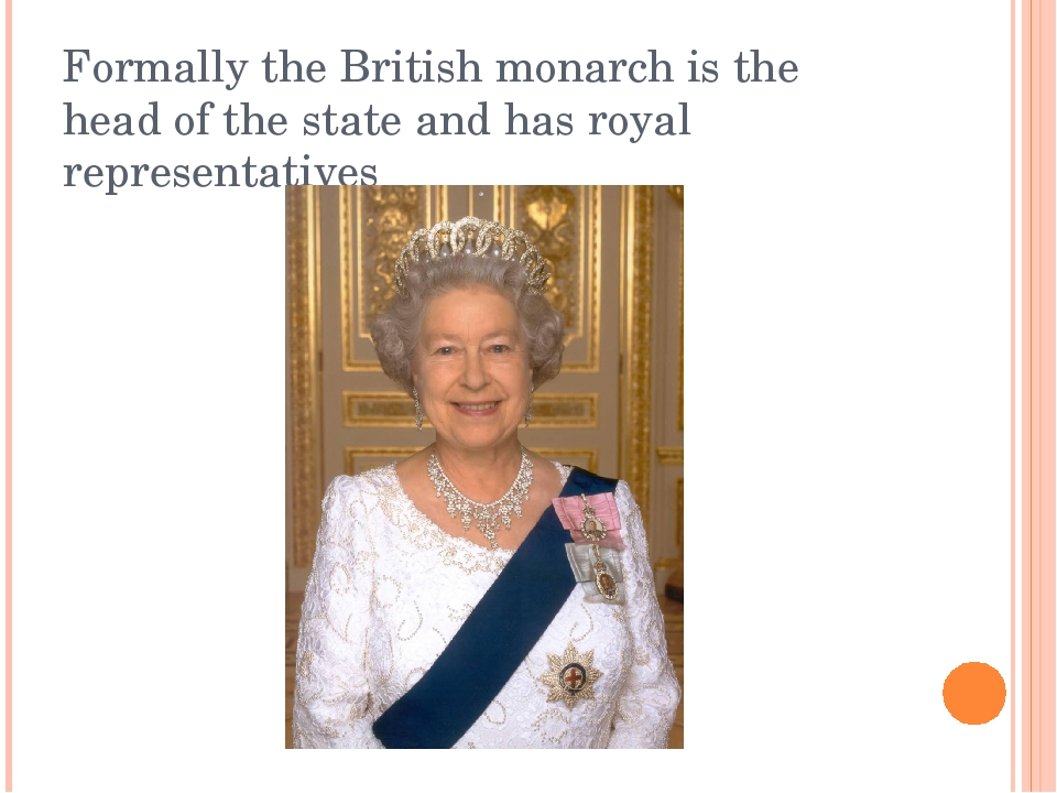 Formally the British monarch is the head of the state and has royal represent...