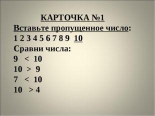 КАРТОЧКА №1 Вставьте пропущенное число: 1 2 3 4 5 6 7 8 9 10 Сравни числа: 9