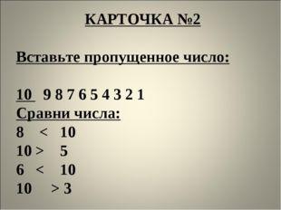 КАРТОЧКА №2  Вставьте пропущенное число:  10 9 8 7 6 5 4 3 2 1 Сравни числа