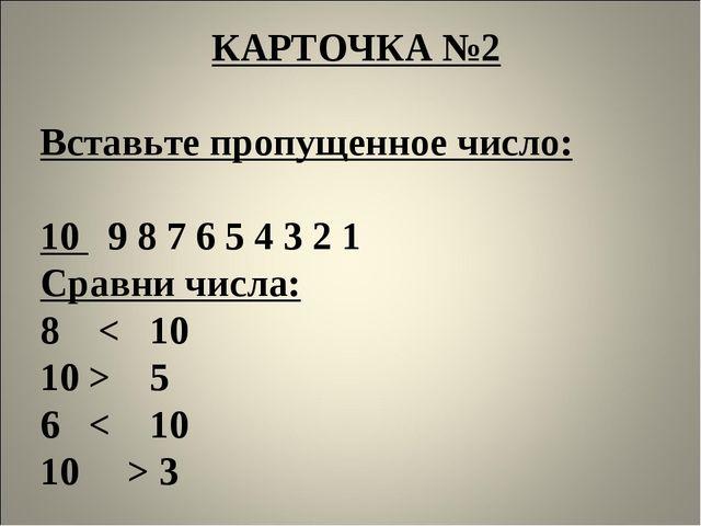 КАРТОЧКА №2  Вставьте пропущенное число:  10 9 8 7 6 5 4 3 2 1 Сравни числа...