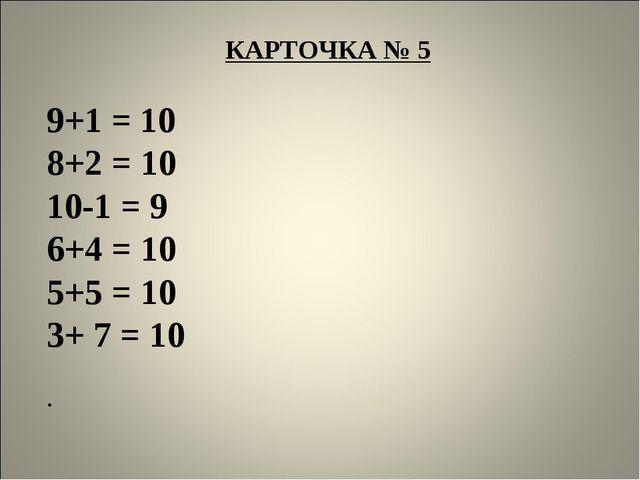 КАРТОЧКА № 5  9+1 = 10 8+2 = 10 10-1 = 9 6+4 = 10 5+5 = 10 3+ 7 = 10