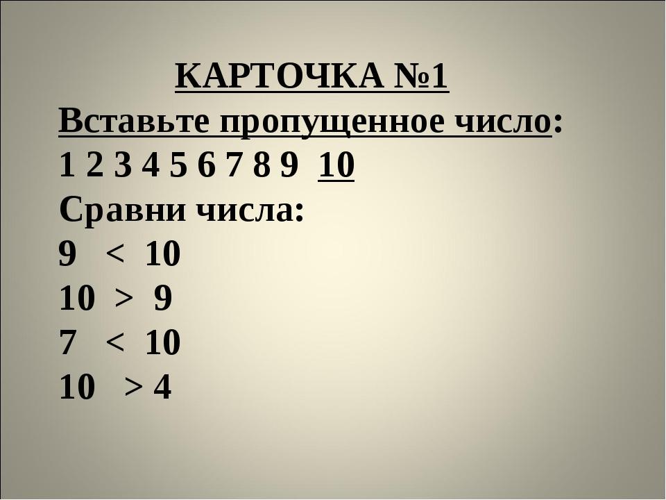 КАРТОЧКА №1 Вставьте пропущенное число: 1 2 3 4 5 6 7 8 9 10 Сравни числа: 9...