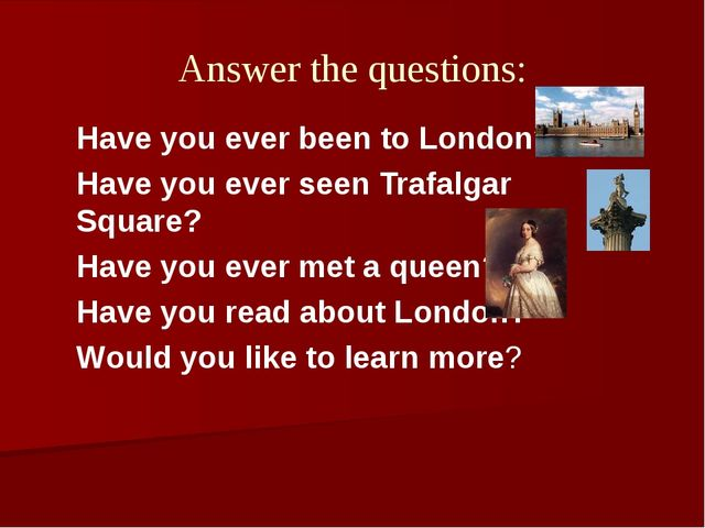 Answer the questions: Have you ever been to London? Have you ever seen Trafal...