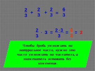 3 2 3 3 2 3 . = . = 6 3 = 2 Чтобы дробь умножить на натуральное число, нужно