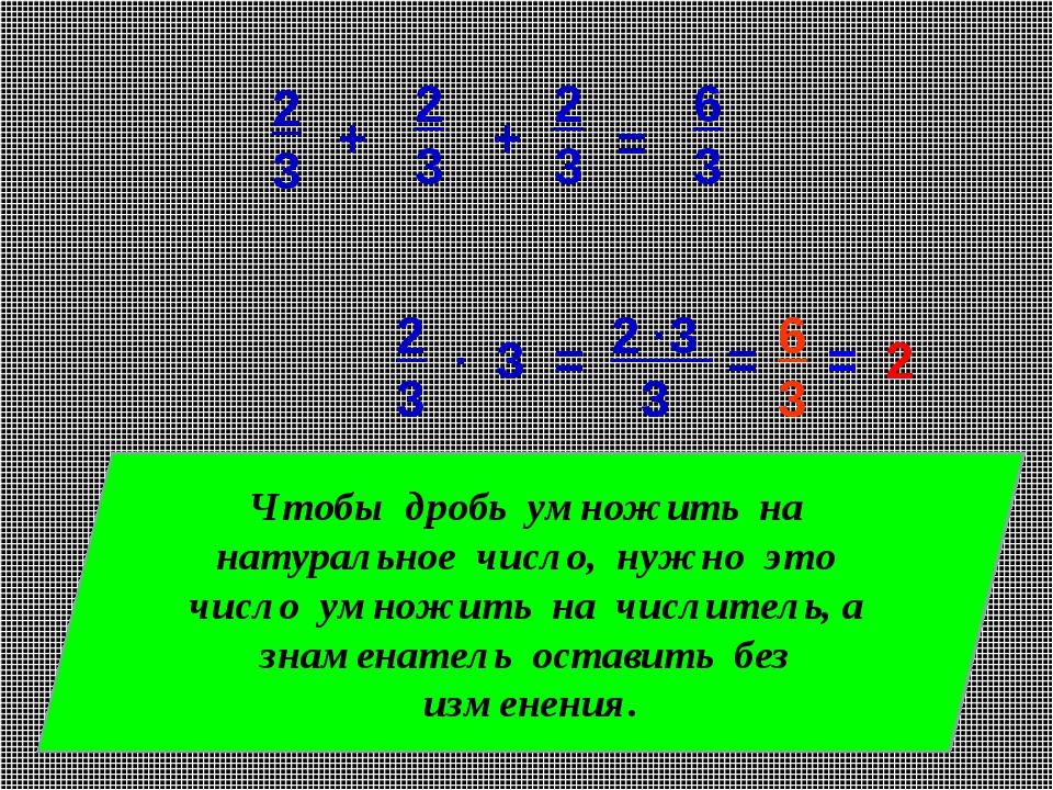 3 2 3 3 2 3 . = . = 6 3 = 2 Чтобы дробь умножить на натуральное число, нужно...