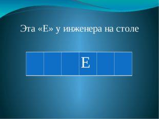 Эта «Е» у инженера на столе Е