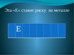 Эта «Е» ставит риску на металле Е