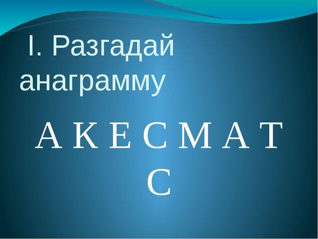 I. Разгадай анаграмму А К Е С М А Т С
