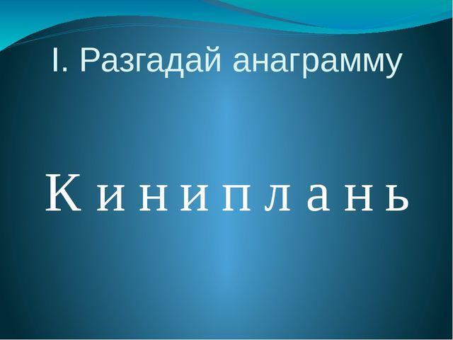 I. Разгадай анаграмму К и н и п л а н ь
