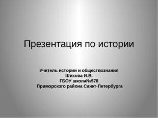 Презентация по истории Учитель истории и обществознания Шихова И.В. ГБОУ школ