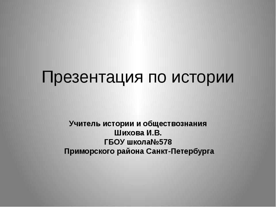 Презентация по истории Учитель истории и обществознания Шихова И.В. ГБОУ школ...