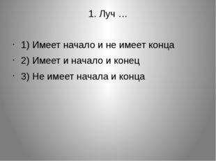 1. Луч … 1) Имеет начало и не имеет конца 2) Имеет и начало и конец 3) Не име