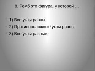 8. Ромб это фигура, у которой … 1) Все углы равны 2) Противоположные углы рав