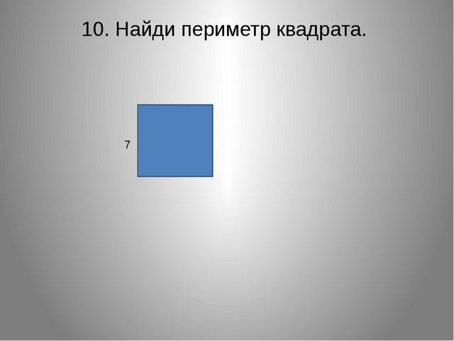 10. Найди периметр квадрата.  7