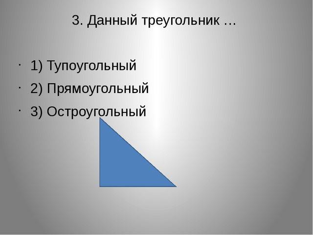 3. Данный треугольник … 1) Тупоугольный 2) Прямоугольный 3) Остроугольный