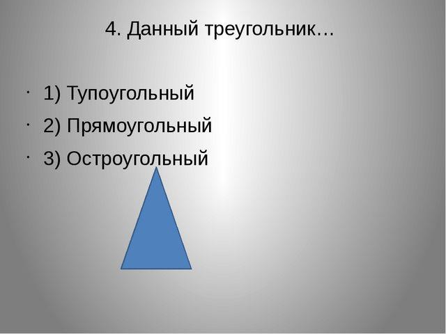 4. Данный треугольник… 1) Тупоугольный 2) Прямоугольный 3) Остроугольный
