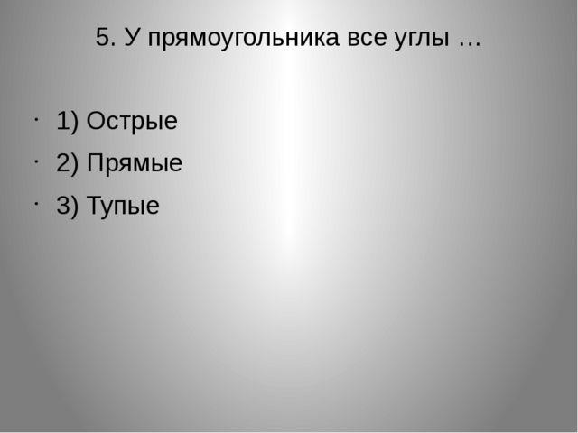 5. У прямоугольника все углы … 1) Острые 2) Прямые 3) Тупые