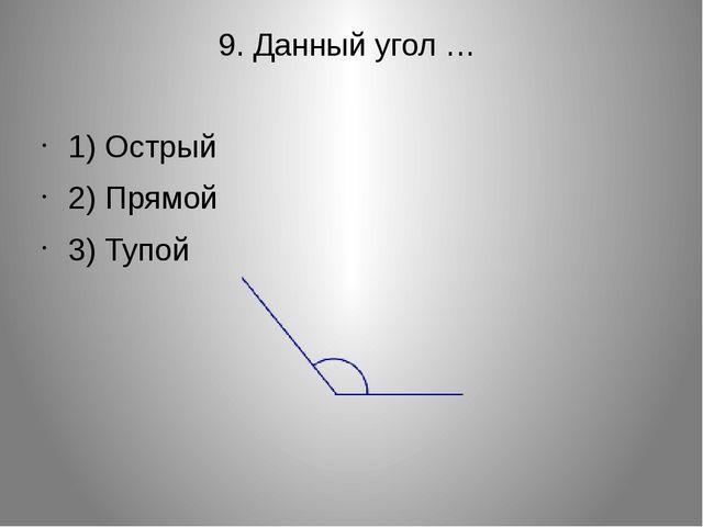 9. Данный угол … 1) Острый 2) Прямой 3) Тупой
