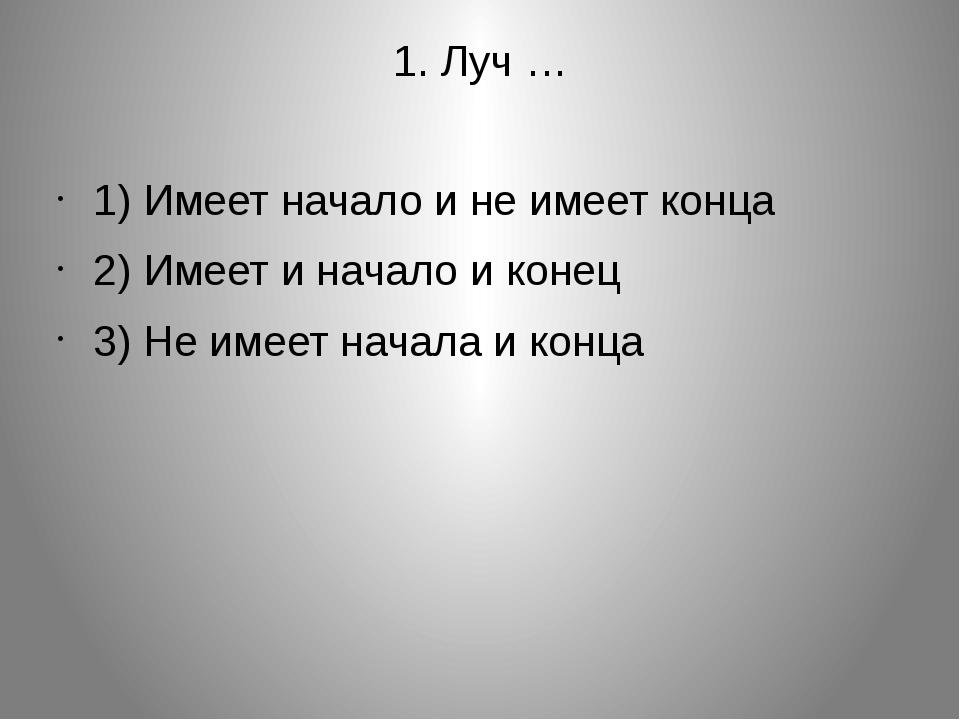 1. Луч … 1) Имеет начало и не имеет конца 2) Имеет и начало и конец 3) Не име...