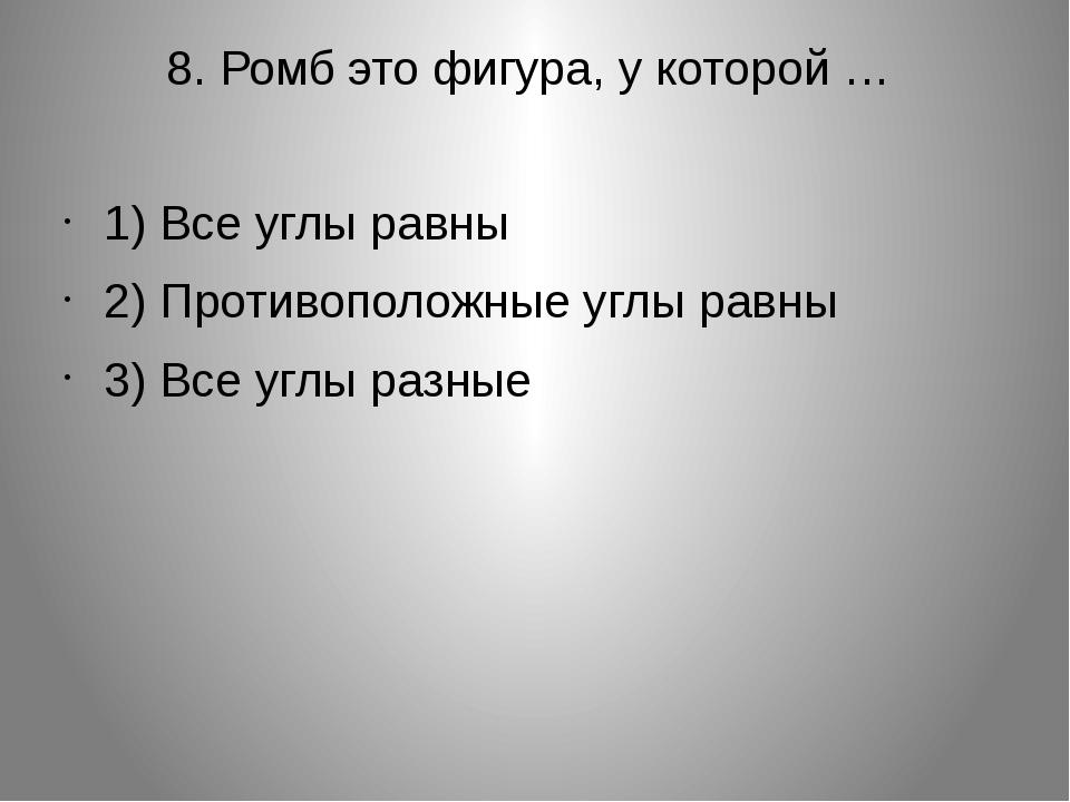 8. Ромб это фигура, у которой … 1) Все углы равны 2) Противоположные углы рав...