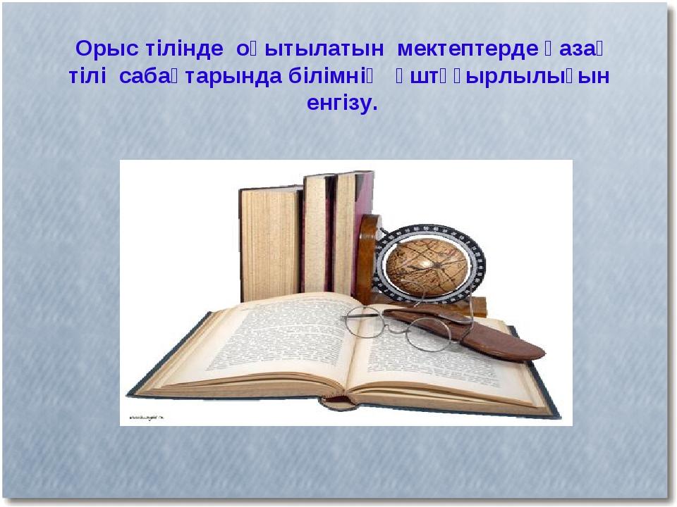 Орыс тілінде оқытылатын мектептерде қазақ тілі сабақтарында білімнің үштұғырл...