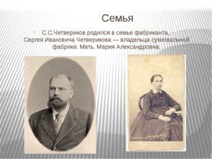 Семья С.С.Четвериков родился в семье фабриканта,Сергея Ивановича Четверикова