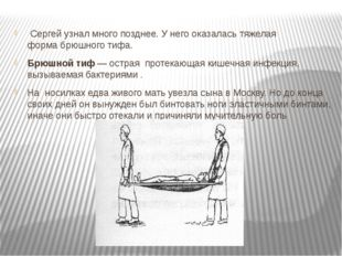 Сергей узнал много позднее. У него оказалась тяжелая формабрюшного тифа. Бр