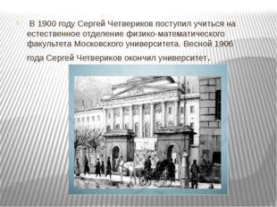 В1900 году Сергей Четвериков поступил учиться на естественное отделение физ