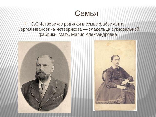 Семья С.С.Четвериков родился в семье фабриканта,Сергея Ивановича Четверикова...