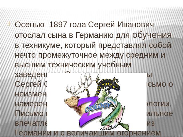 Осенью 1897 годаСергей Иванович отослал сына в Германию для обучения в тех...