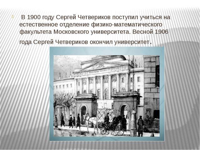 В1900 году Сергей Четвериков поступил учиться на естественное отделение физ...