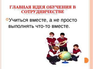 Учиться вместе, а не просто выполнять что-то вместе.