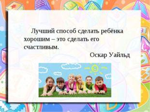 Лучший способ сделать ребёнка хорошим – это сделать его счастливым. Оскар У