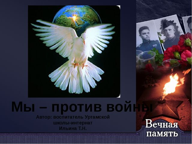 Мы – против войны Автор: воспитатель Уртамской школы-интернат Ильина Т.Н.