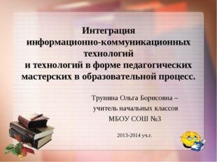 Трунина Ольга Борисовна – учитель начальных классов МБОУ СОШ №3 2013-2014 уч.