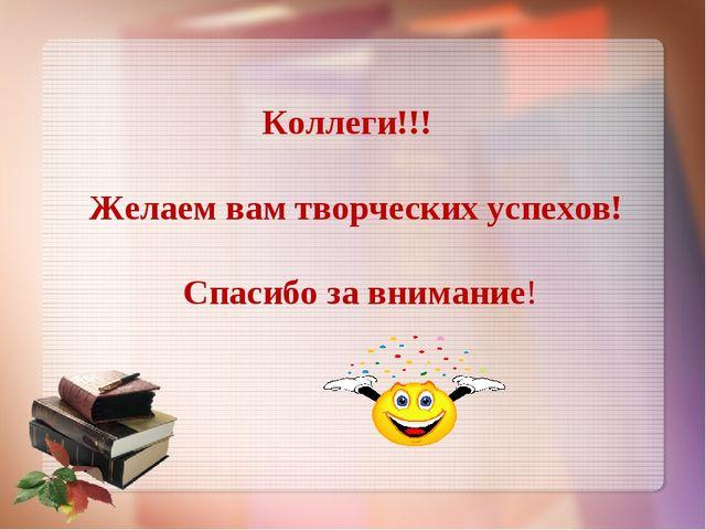 Коллеги!!! Желаем вам творческих успехов! Спасибо за внимание!
