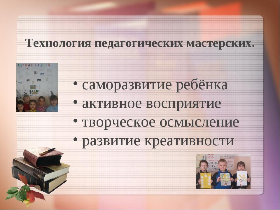 Технология педагогических мастерских. саморазвитие ребёнка активное восприяти...