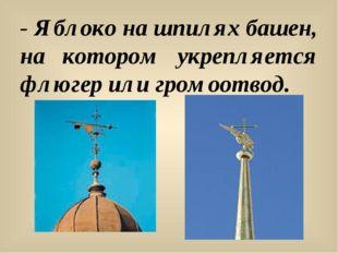 - Яблоко на шпилях башен, на котором укрепляется флюгер или громоотвод.
