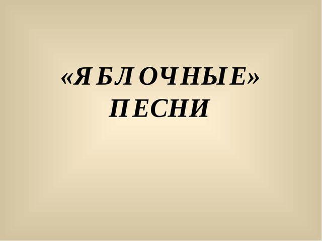 «ЯБЛОЧНЫЕ» ПЕСНИ