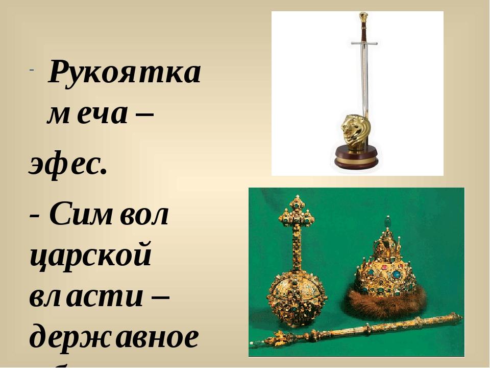 Рукоятка меча – эфес. - Символ царской власти – державное яблоко.