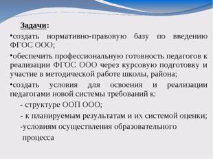 Задачи: создать нормативно-правовую базу по введению ФГОС ООО; обеспечить пр