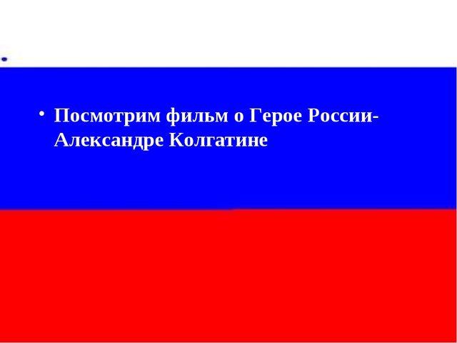 Посмотрим фильм о Герое России- Александре Колгатине