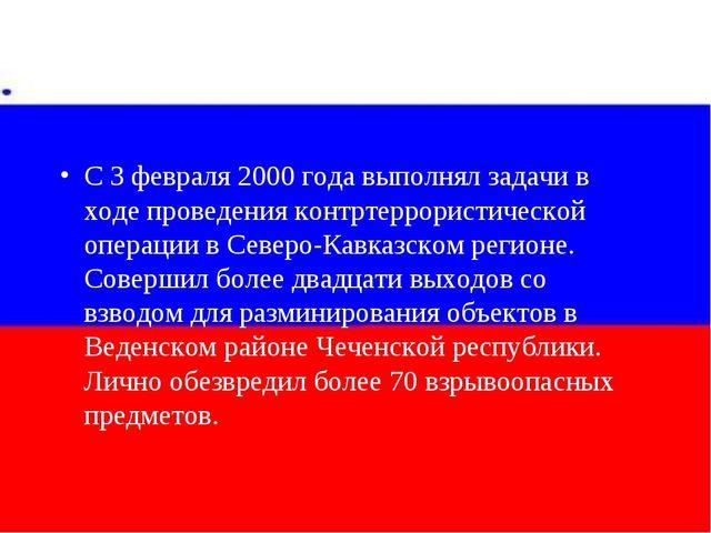 С 3 февраля 2000 года выполнял задачи в ходе проведения контртеррористической...