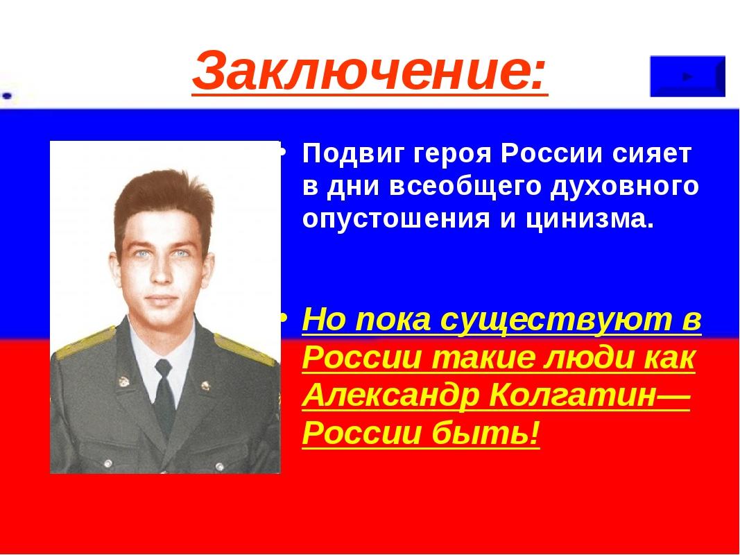 Заключение: Подвиг героя России сияет в дни всеобщего духовного опустошения и...